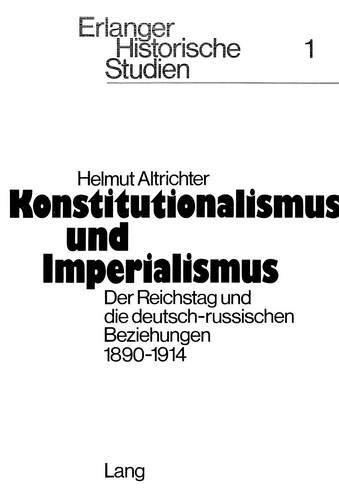 Konstitutionalismus und Imperialismus: Der Reichstag und die deutsch-russischen Beziehungen 1890-1914 (Erlanger Historische Studien) (German Edition) (3261022434) by Helmut Altrichter