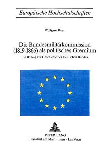 Die Bundesmilitaerkommission (1819-1866) ALS Politisches Gremium: Ein Beitrag Zur Geschichte Des ...