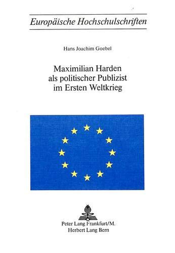 Maximilian Harden ALS Politischer Publizist Im Ersten Weltkrieg (Paperback): Hans Joachim Goebel