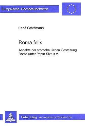 Roma Felix: Aspekte Der Staedtebaulichen Gestaltung ROMs Unter Papst Sixtus V. (Europaeische ...