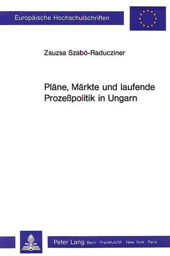9783261038586: Plaene, Maerkte Und Laufende Prozesspolitik in Ungarn (Europaeische Hochschulschriften / European University Studie)