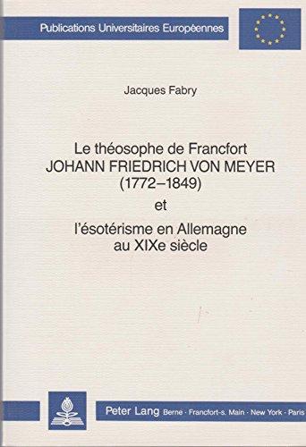 9783261039590: Le théosophe de Francfort Johann Friedrich von Meyer (1772-1849) et l'ésotérisme en Allemagne au XIXe siècle (Europäische Hochschulschriften / ... Universitaires Européennes) (French Edition)