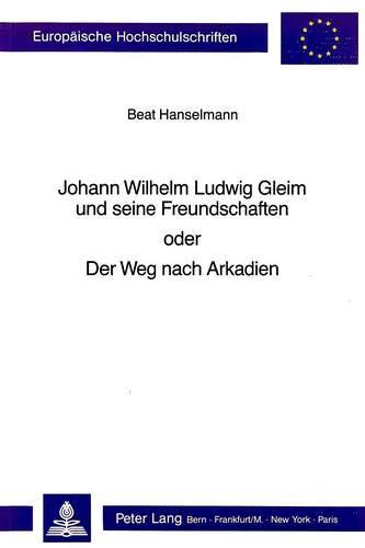 Johann Wilhelm Ludwig Gleim und seine Freundschaften oder der Weg nach Arkadien: Beat Hanselmann