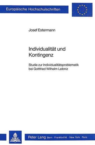 Individualität und Kontingenz Studie zur Individualitätsproblematik bei Gottfried Wilhelm...