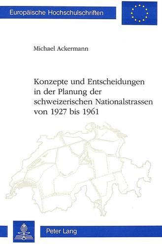 9783261044884: Konzepte und Entscheidungen in der Planung der Schweizerischen Nationalstrassen von 1927 Bis 1961 (Europaeische Hochschulschriften / European University Studie)