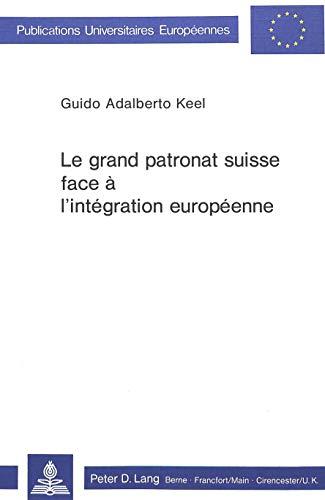 Le grand patronat suisse face a l'integration: Guido Adalberto Keel
