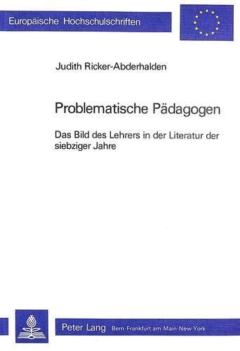 Problematische Paedagogen: Das Bild Des Lehrers in Der Literatur Der Siebziger Jahre (Europaeische ...