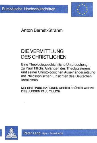 Die Vermittlung des Christlichen. Eine Theologiegeschichtliche Untersuchung zu Paul Tillichs Anf&...