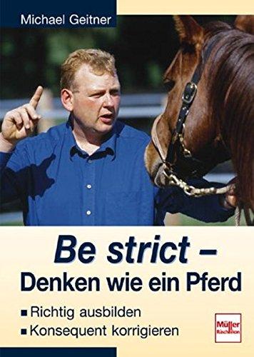 9783275013890: Be strict - Denken wie ein Pferd. Richtig ausbilden, konsequent korrigieren.