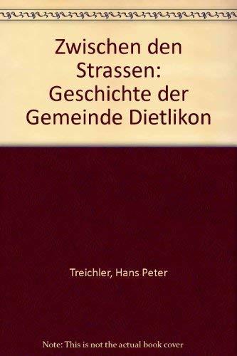 Zwischen den Strassen. Geschichte der Gemeinde Dietlikon.: Treichler, Hans Peter
