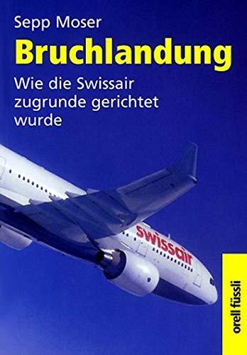 9783280026946: Title: Bruchlandung Wie die Swissair zugrunde gerichtet w