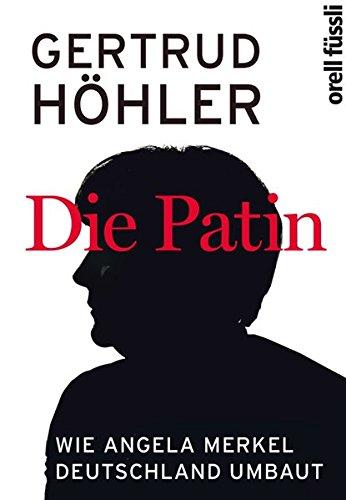 Die Patin : Wie Angela Merkel Deutschland umbaut - Gertrud Höhler