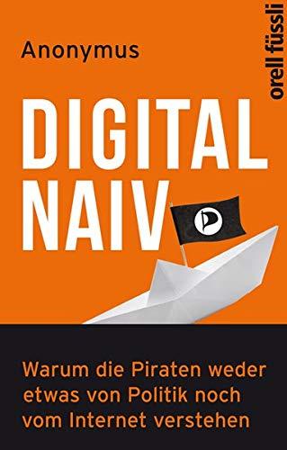 9783280055199: Digital naiv: Warum die Piraten weder etwas von Politik noch vom Internet verstehen