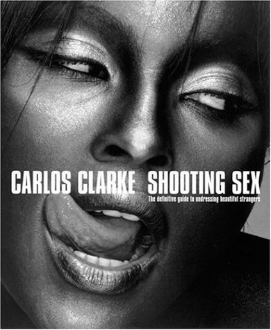 Shooting Sex: The Definitive Guide to Undressing: Carlos Clarke