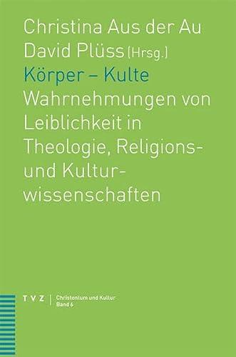 Korper - Kulte: Wahrnehmungen Von Leiblichkeit in Theologie, Religions- Und Kulturwissenschaften (...