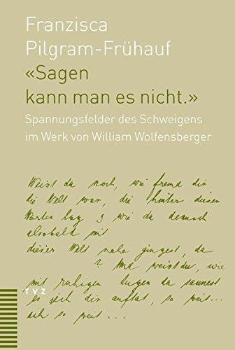 Sagen Kann Man Es Nicht: Spannungsfelder Des Schweigens Im Werk Von William Wolfensberger (1889-...