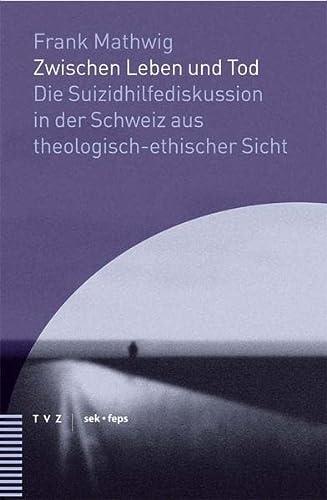 9783290175672: Zwischen Leben und Tod: Die Suizidhilfediskussion in der Schweiz aus theologisch-ethischer Sicht (Beitrage Zu Theologie, Ethik Und Kirche)