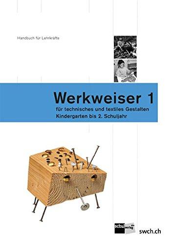 Werkweiser 1: Handbuch fur Lehrkrafte fur technisches und textiles Gestalten - Kindergarten bis 2. ...