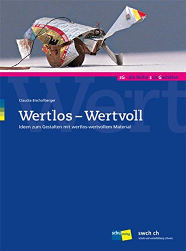 Wertlos - Wertvoll Ideen zum Gestalten mit wertlos-wertvollem Material: Bischofberger, Claudia: