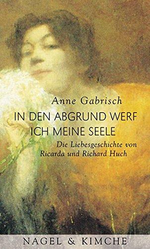 In den Abgrund werf ich meine Seele. Die Liebesgeschichte von Ricarda und Richard Huch - Gabrisch, Anne