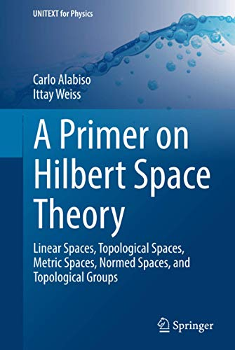 9783319037127: A Primer on Hilbert Space Theory: Linear Spaces, Topological Spaces, Metric Spaces, Normed Spaces, and Topological Groups (UNITEXT for Physics)
