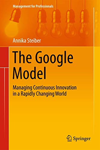 The Google Model: Managing Continuous Innovation in: Steiber, Annika