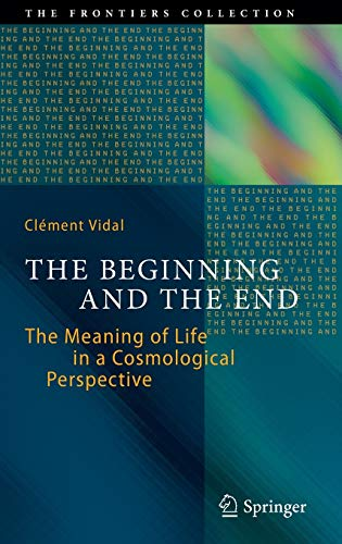 9783319050614: The Beginning and the End: The Meaning of Life in a Cosmological Perspective (The Frontiers Collection)