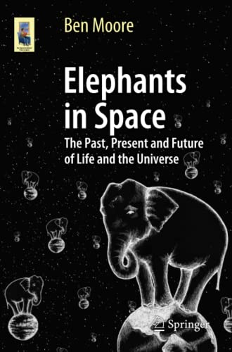 9783319056715: Elephants in Space: The Past, Present and Future of Life and the Universe (Astronomers' Universe)
