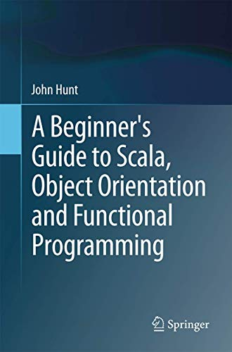 A Beginner's Guide to Scala, Object Orientation and Functional Programming: John Hunt