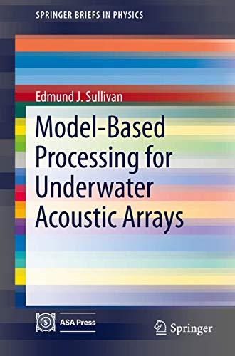 Model-Based Processing for Underwater Acoustic Arrays (SpringerBriefs in Physics): Edmund J. ...