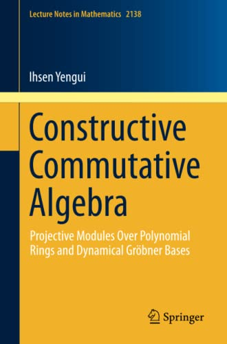 9783319194936: Constructive Commutative Algebra: Projective Modules Over Polynomial Rings and Dynamical Gröbner Bases (Lecture Notes in Mathematics)