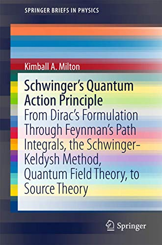 9783319201276: Schwinger's Quantum Action Principle: From Dirac's Formulation Through Feynman's Path Integrals, the Schwinger-Keldysh Method, Quantum Field Theory, to Source Theory (SpringerBriefs in Physics)