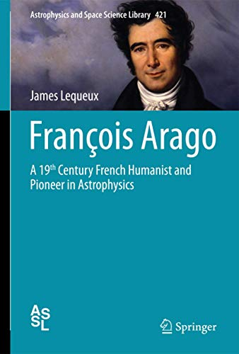 9783319207223: François Arago: A 19th Century French Humanist and Pioneer in Astrophysics (Astrophysics and Space Science Library)