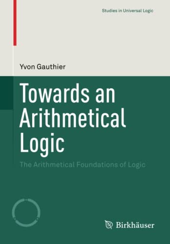 9783319220864: Towards an Arithmetical Logic: The Arithmetical Foundations of Logic (Studies in Universal Logic)