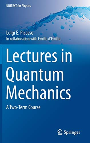 Lectures in Quantum Mechanics: A Two-Term Course: Luigi E. Picasso