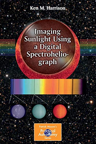 9783319248721: Imaging Sunlight Using a Digital Spectroheliograph (The Patrick Moore Practical Astronomy Series)
