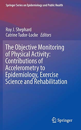9783319295756: The Objective Monitoring of Physical Activity: Contributions of Accelerometry to Epidemiology, Exercise Science and Rehabilitation (Springer Series on Epidemiology and Public Health)