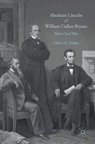 Abraham Lincoln and William Cullen Bryant: Their: Gilbert H. Muller