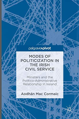 9783319332819: Modes of Politicization in the Irish Civil Service: Ministers and the Politico-Administrative Relationship in Ireland