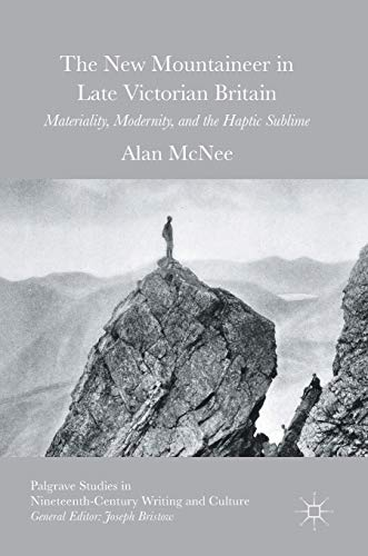 9783319334394: The New Mountaineer in Late Victorian Britain: Materiality, Modernity, and the Haptic Sublime (Palgrave Studies in Nineteenth-Century Writing and Culture)