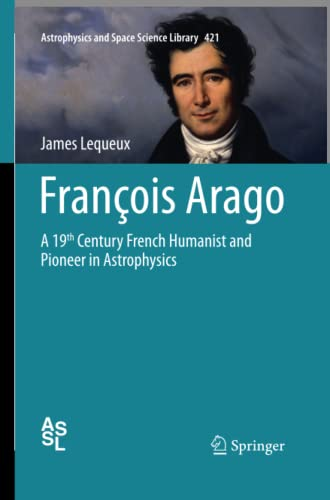 9783319356464: François Arago: A 19th Century French Humanist and Pioneer in Astrophysics (Astrophysics and Space Science Library)