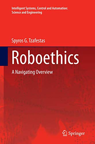 Roboethics: A Navigating Overview (Intelligent Systems, Control and Automation: Science and ...