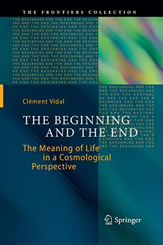 9783319380650: The Beginning and the End: The Meaning of Life in a Cosmological Perspective (The Frontiers Collection)