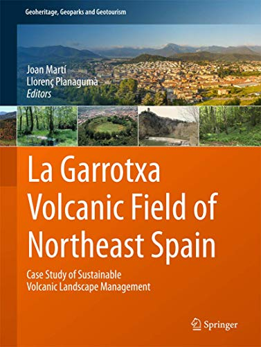 9783319420783: La Garrotxa Volcanic Field of Northeast Spain: Case Study of Sustainable Volcanic Landscape Management (Geoheritage, Geoparks and Geotourism)