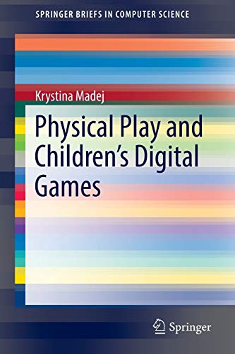 Physical Play and Children?s Digital Games (SpringerBriefs in Computer Science): Krystina Madej