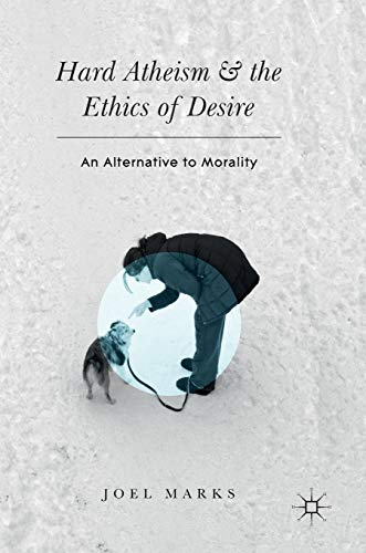 9783319437989: Hard Atheism and the Ethics of Desire: An Alternative to Morality