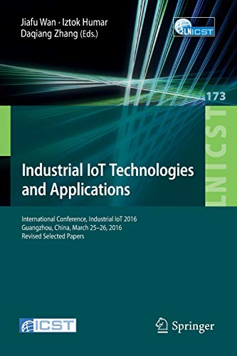 9783319443492: Industrial IoT Technologies and Applications: International Conference, Industrial IoT 2016, GuangZhou, China, March 25-26, 2016, Revised Selected ... and Telecommunications Engineering)