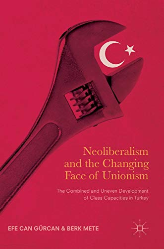 9783319482835: Neoliberalism and the Changing Face of Unionism: The Combined and Uneven Development of Class Capacities in Turkey