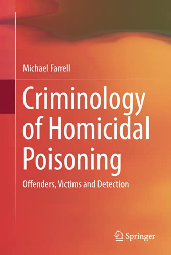 Criminology of Homicidal Poisoning: Offenders, Victims and Detection: Michael Farrell