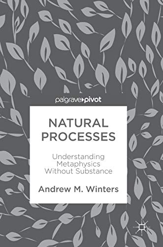 Natural Processes: Understanding Metaphysics Without Substance: Andrew M. Winters